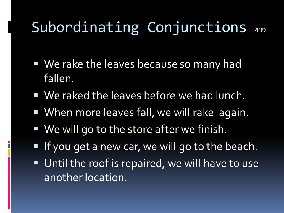 Subordinating Conjunctions 439  A subordinating conjunction joins two clauses, or ideas, in such a way as to make one grammatically dependent upon th