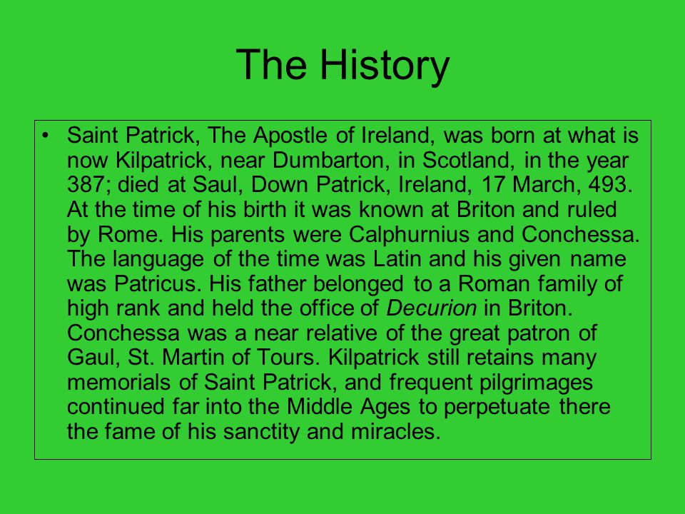 The History Saint Patrick, The Apostle of Ireland, was born at what is now Kilpatrick, near Dumbarton, in Scotland, in the year 387; died at Saul, Down Patrick, Ireland, 17 March, 493.
