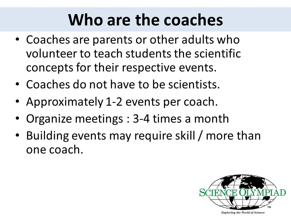 Who are the coaches Coaches are parents or other adults who volunteer to teach students the scientific concepts for their respective events.