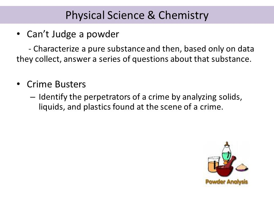 Physical Science & Chemistry Can't Judge a powder - Characterize a pure substance and then, based only on data they collect, answer a series of questions about that substance.