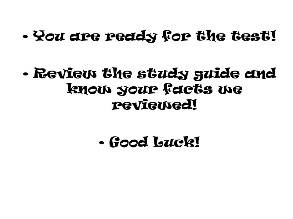 You are ready for the test! Review the study guide and know your facts we reviewed! Good Luck!