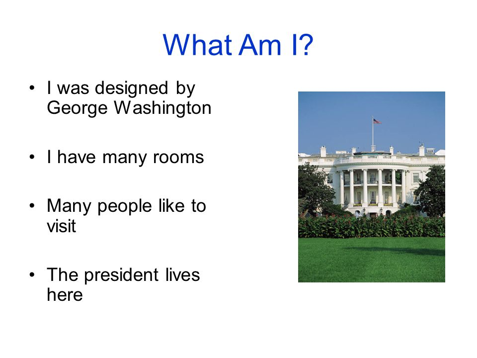 What Am I? I was designed by George Washington I have many rooms Many people like to visit The president lives here