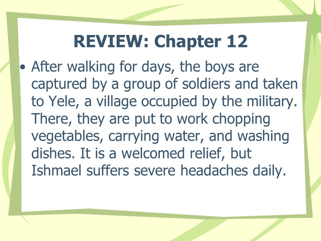 REVIEW: Chapter 12 After walking for days, the boys are captured by a group of soldiers and taken to Yele, a village occupied by the military.