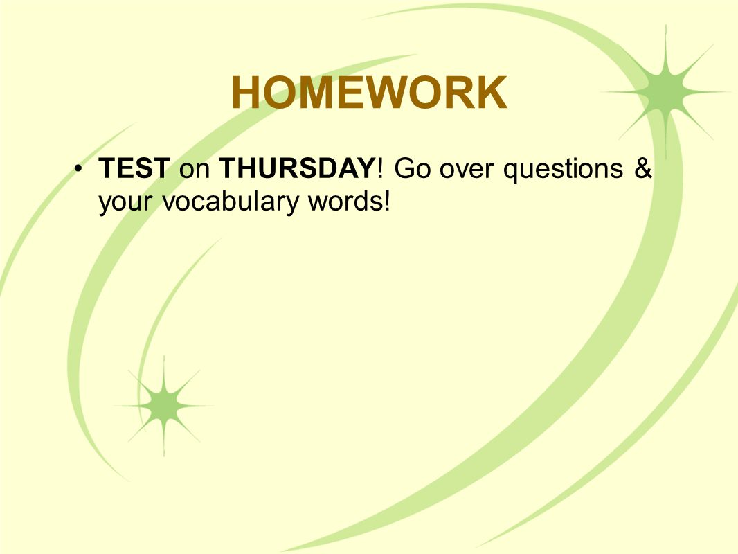 HOMEWORK TEST on THURSDAY! Go over questions & your vocabulary words!
