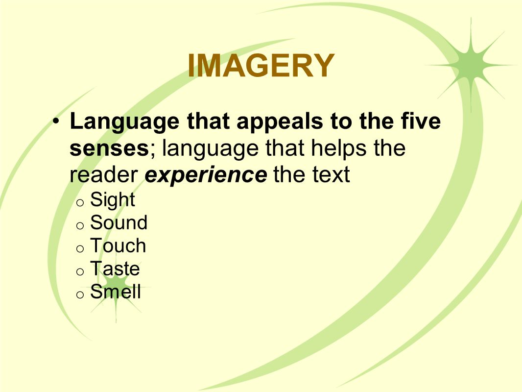 IMAGERY Language that appeals to the five senses; language that helps the reader experience the text o Sight o Sound o Touch o Taste o Smell