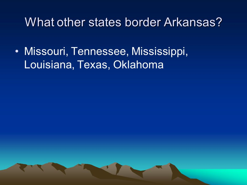 What other states border Arkansas? Missouri, Tennessee, Mississippi, Louisiana, Texas, Oklahoma