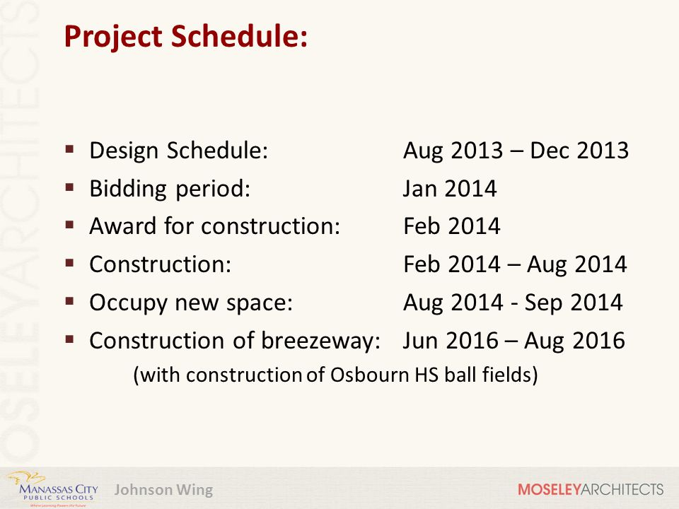Project Schedule:  Design Schedule:Aug 2013 – Dec 2013  Bidding period:Jan 2014  Award for construction:Feb 2014  Construction:Feb 2014 – Aug 2014  Occupy new space:Aug 2014 - Sep 2014  Construction of breezeway:Jun 2016 – Aug 2016 (with construction of Osbourn HS ball fields)