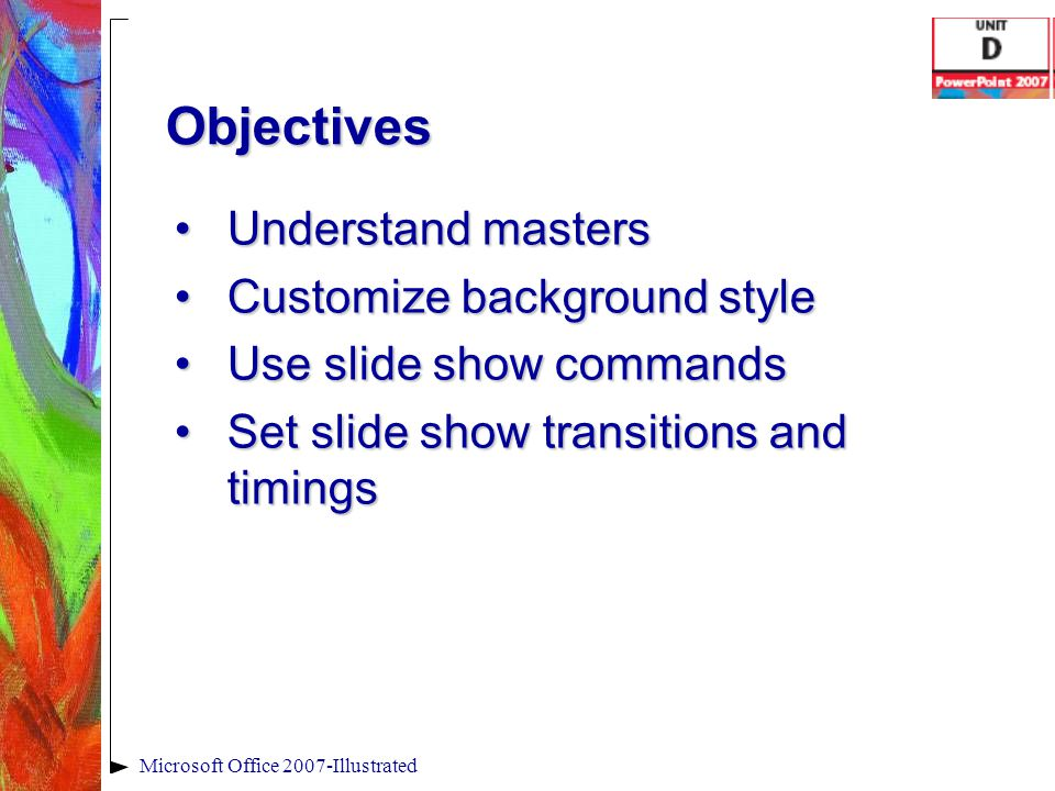 Objectives Understand mastersUnderstand masters Customize background styleCustomize background style Use slide show commandsUse slide show commands Se