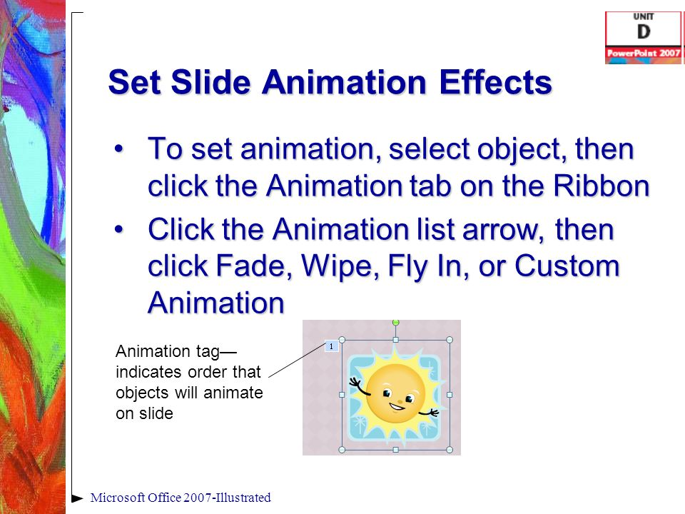Set Slide Animation Effects To set animation, select object, then click the Animation tab on the RibbonTo set animation, select object, then click the