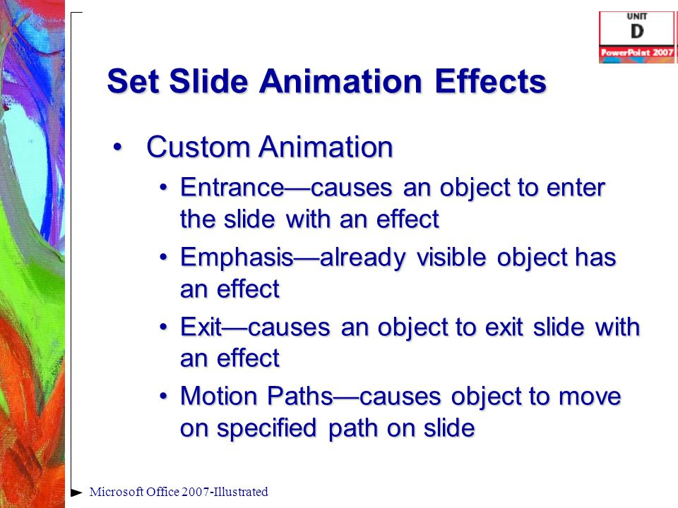 Set Slide Animation Effects Custom AnimationCustom Animation Entrance—causes an object to enter the slide with an effectEntrance—causes an object to e