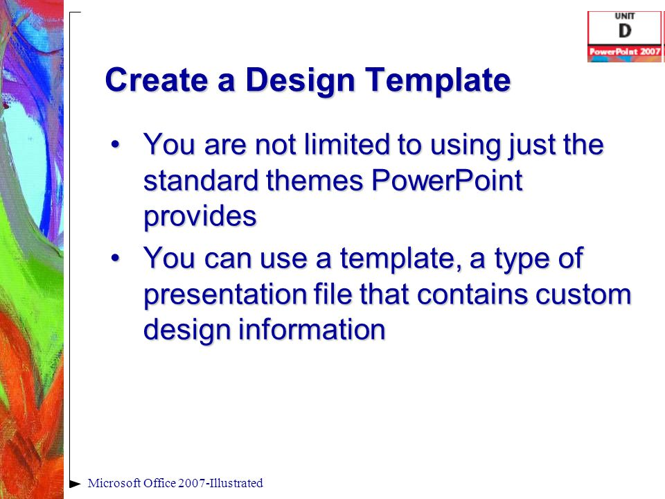 Create a Design Template You are not limited to using just the standard themes PowerPoint providesYou are not limited to using just the standard theme