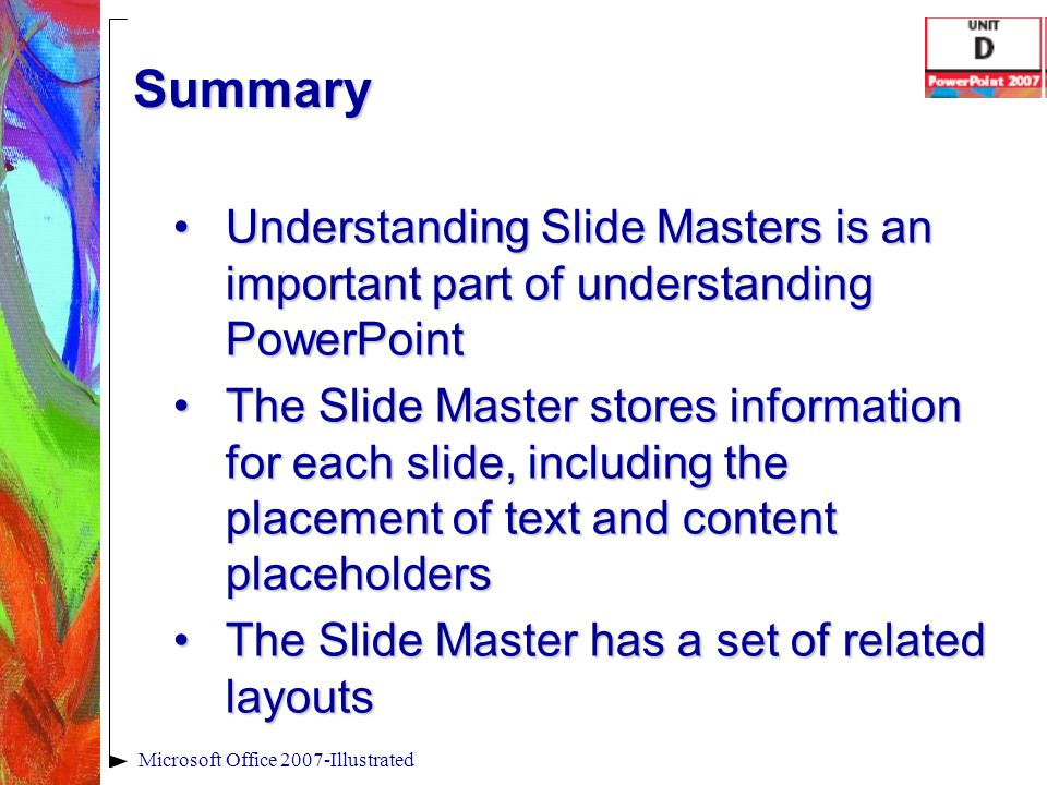 Summary Understanding Slide Masters is an important part of understanding PowerPointUnderstanding Slide Masters is an important part of understanding
