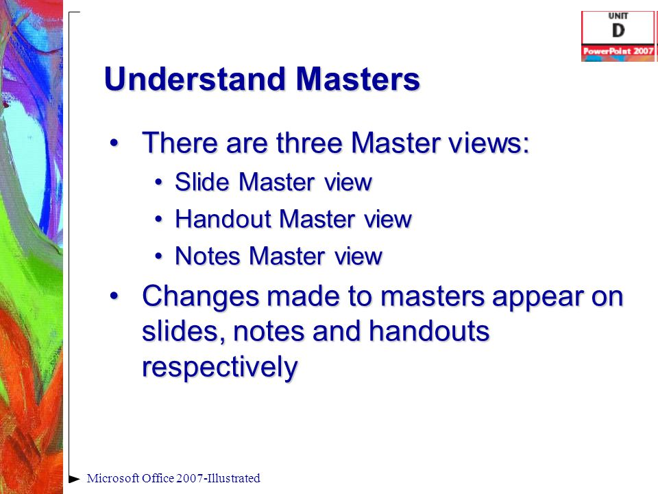 Understand Masters There are three Master views:There are three Master views: Slide Master viewSlide Master view Handout Master viewHandout Master vie