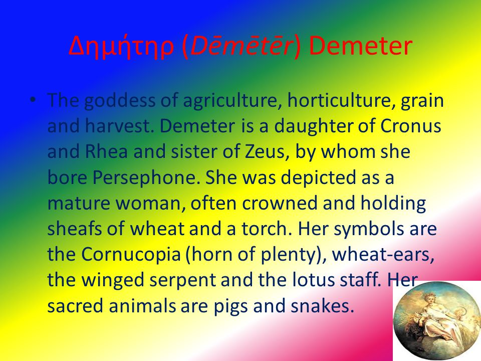 Δημήτηρ (Dēmētēr) Demeter The goddess of agriculture, horticulture, grain and harvest. Demeter is a daughter of Cronus and Rhea and sister of Zeus, by