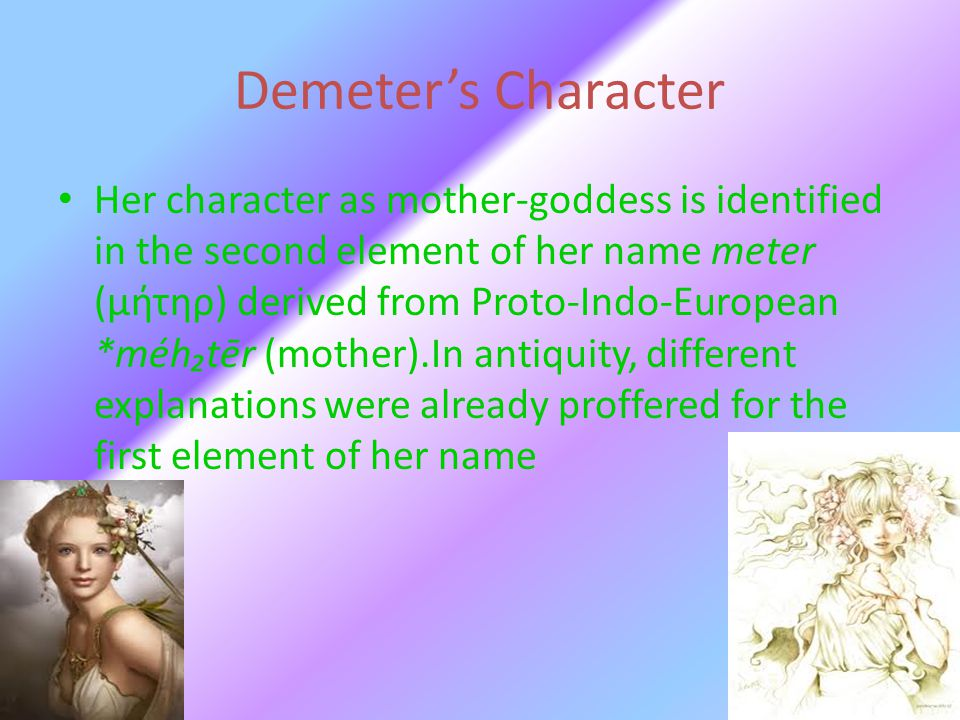 Demeter's Character Her character as mother-goddess is identified in the second element of her name meter (μήτηρ) derived from Proto-Indo-European *mé
