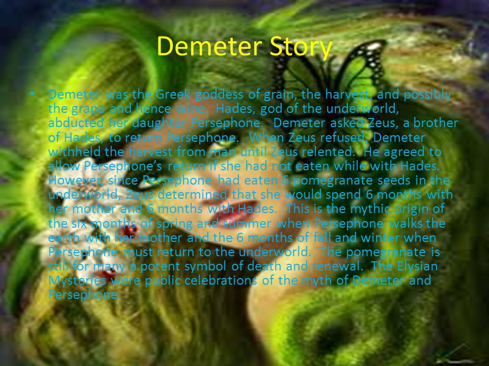 Demeter Story Demeter was the Greek goddess of grain, the harvest, and possibly the grape and hence wine. Hades, god of the underworld, abducted her d