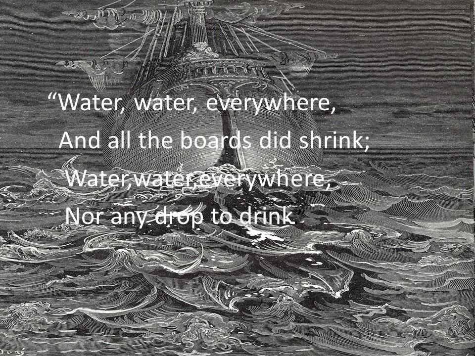 """Water, water, everywhere, And all the boards did shrink; Water,water,everywhere, Nor any drop to drink."""