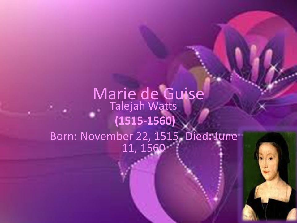 Marie de Guise Talejah Watts (1515-1560) Born: November 22, 1515, Died: June 11, 1560