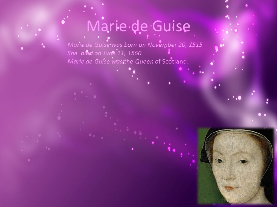 Marie de Guise Marie de Guise was born on November 20, 1515 She died on June 11, 1560 Marie de Guise was the Queen of Scotland.