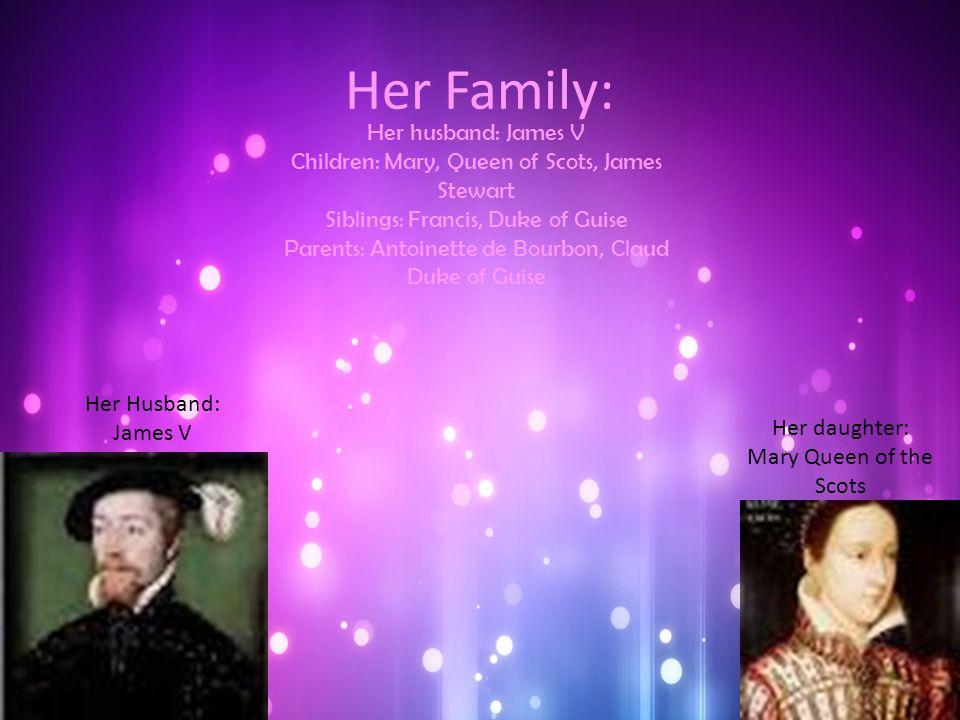 Her Family: Her husband: James V Children: Mary, Queen of Scots, James Stewart Siblings: Francis, Duke of Guise Parents: Antoinette de Bourbon, Claud Duke of Guise Her daughter: Mary Queen of the Scots Her Husband: James V