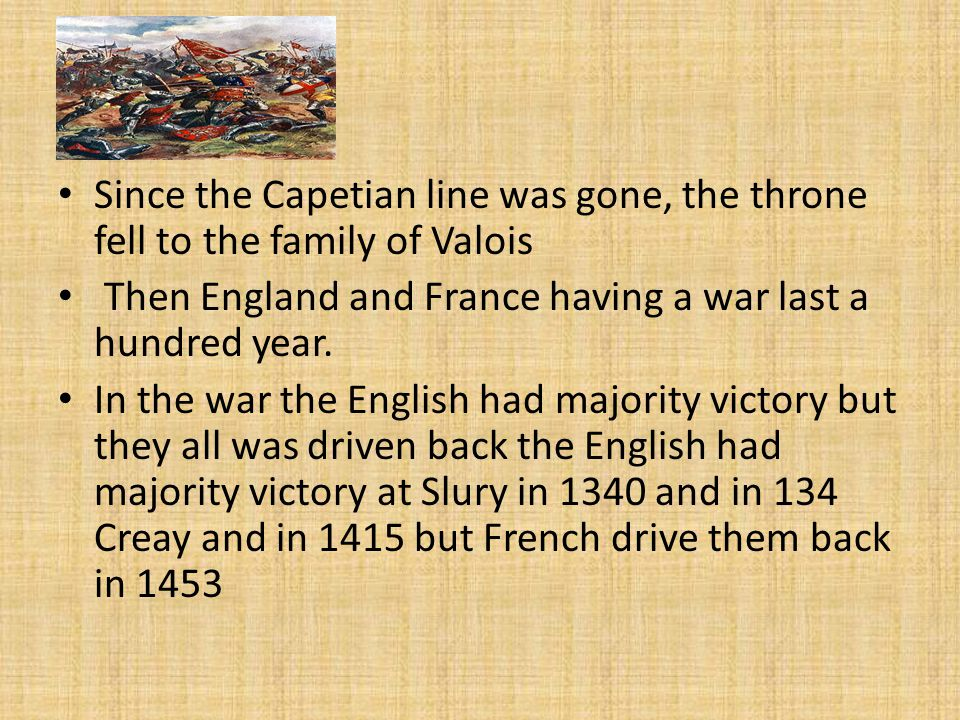 Since the Capetian line was gone, the throne fell to the family of Valois Then England and France having a war last a hundred year.