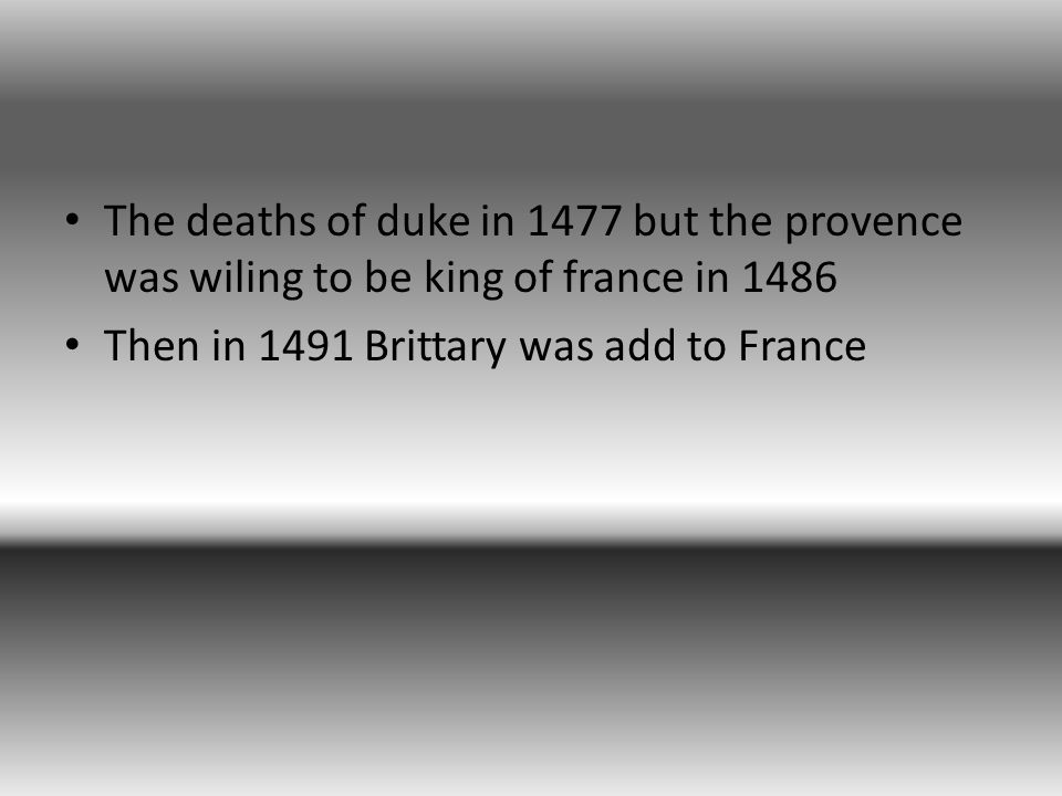 The deaths of duke in 1477 but the provence was wiling to be king of france in 1486 Then in 1491 Brittary was add to France