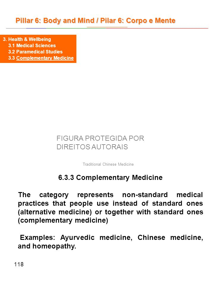 118 6.3.3 Complementary Medicine The category represents non-standard medical practices that people use instead of standard ones (alternative medicine) or together with standard ones (complementary medicine) Examples: Ayurvedic medicine, Chinese medicine, and homeopathy.