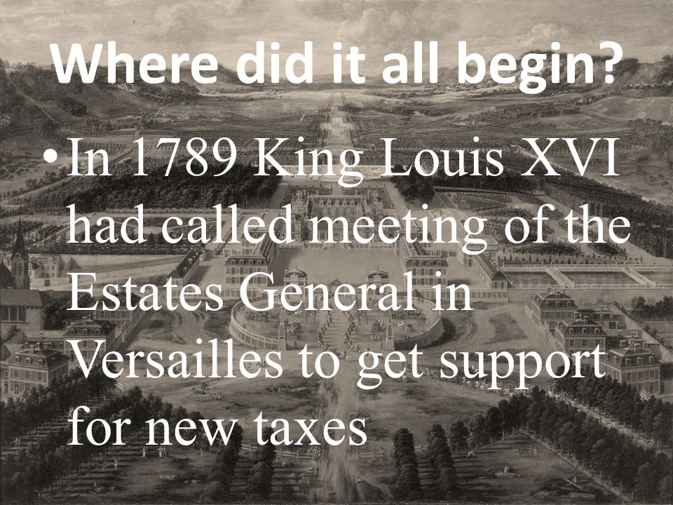 Where did it all begin? In 1789 King Louis XVI had called meeting of the Estates General in Versailles to get support for new taxes
