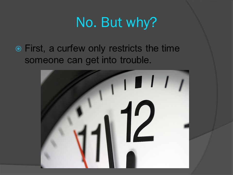 No. But why  First, a curfew only restricts the time someone can get into trouble.