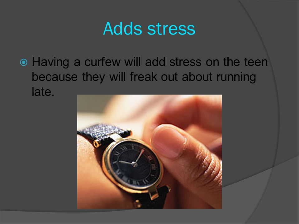 Adds stress  Having a curfew will add stress on the teen because they will freak out about running late.