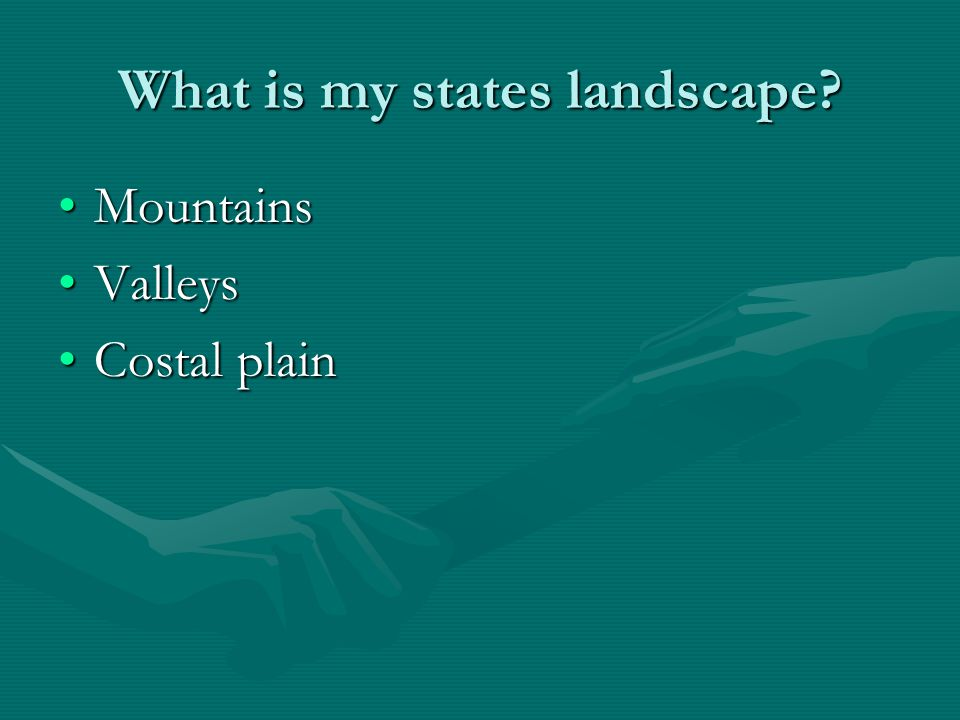 What is my states landscape? MountainsMountains ValleysValleys Costal plainCostal plain