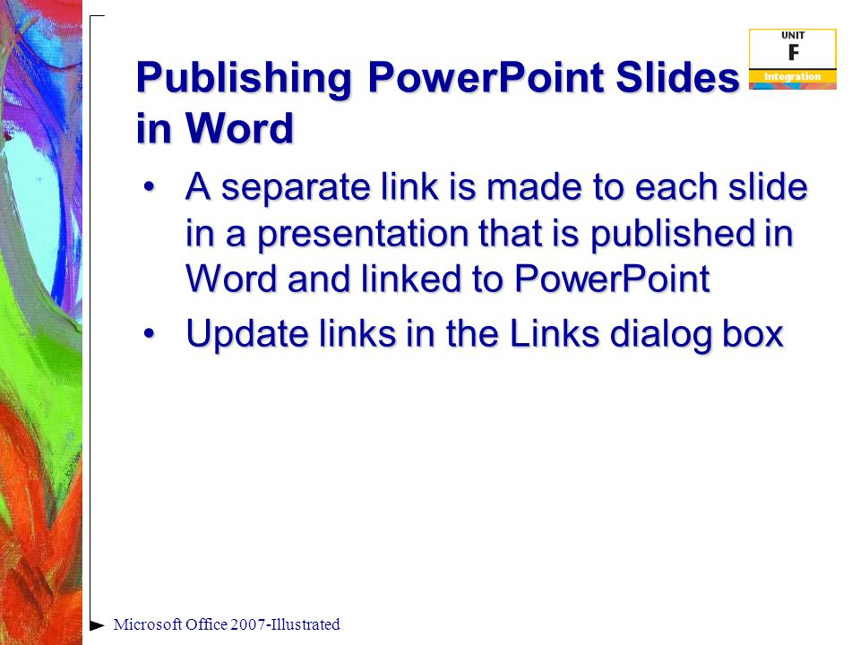 Publishing PowerPoint Slides in Word A separate link is made to each slide in a presentation that is published in Word and linked to PowerPointA separate link is made to each slide in a presentation that is published in Word and linked to PowerPoint Update links in the Links dialog boxUpdate links in the Links dialog box Microsoft Office 2007-Illustrated