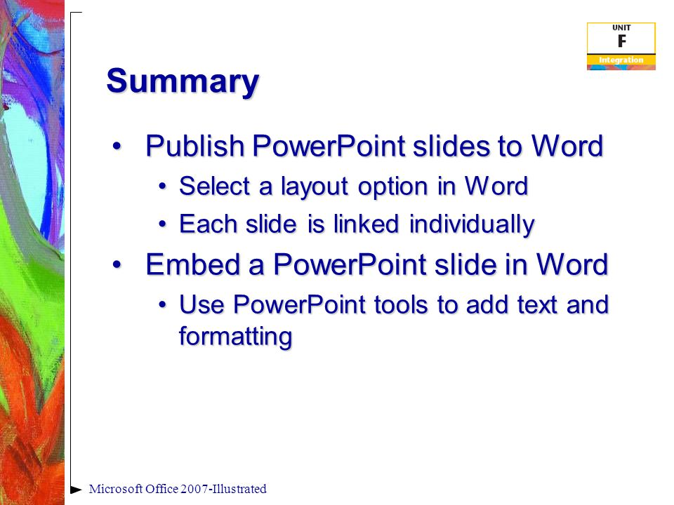 Summary Publish PowerPoint slides to WordPublish PowerPoint slides to Word Select a layout option in WordSelect a layout option in Word Each slide is linked individuallyEach slide is linked individually Embed a PowerPoint slide in WordEmbed a PowerPoint slide in Word Use PowerPoint tools to add text and formattingUse PowerPoint tools to add text and formatting Microsoft Office 2007-Illustrated