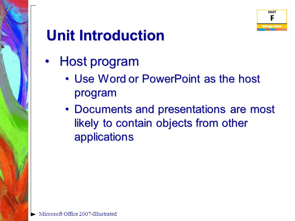 Microsoft Office 2007-Illustrated Unit Introduction Host programHost program Use Word or PowerPoint as the host programUse Word or PowerPoint as the host program Documents and presentations are most likely to contain objects from other applicationsDocuments and presentations are most likely to contain objects from other applications