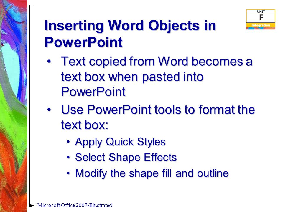 Inserting Word Objects in PowerPoint Text copied from Word becomes a text box when pasted into PowerPointText copied from Word becomes a text box when pasted into PowerPoint Use PowerPoint tools to format the text box:Use PowerPoint tools to format the text box: Apply Quick StylesApply Quick Styles Select Shape EffectsSelect Shape Effects Modify the shape fill and outlineModify the shape fill and outline Microsoft Office 2007-Illustrated