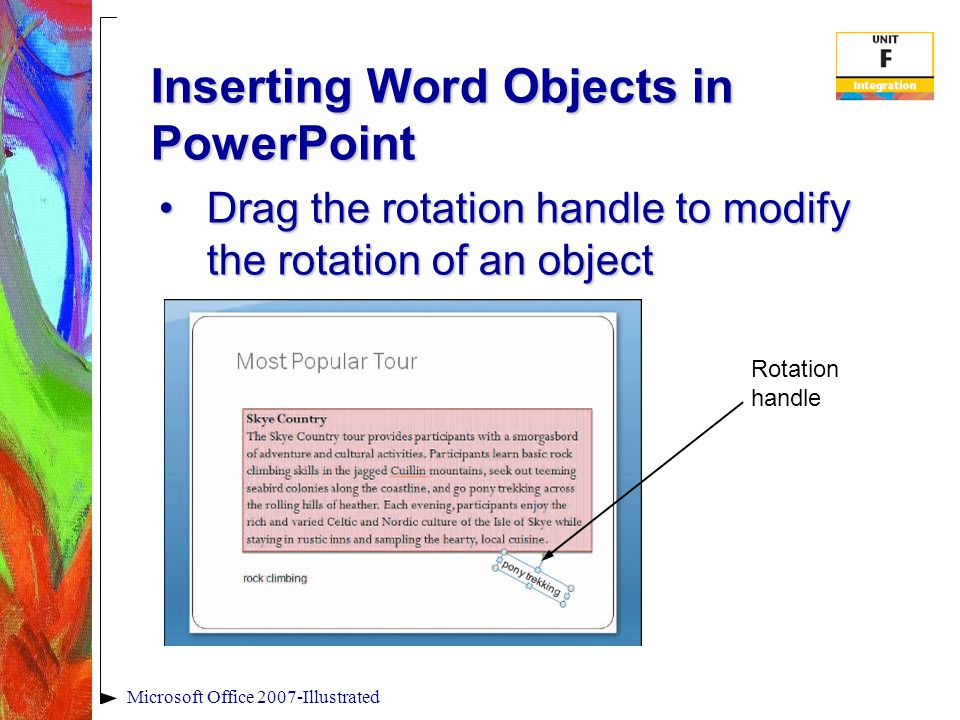 Inserting Word Objects in PowerPoint Microsoft Office 2007-Illustrated Drag the rotation handle to modify the rotation of an objectDrag the rotation handle to modify the rotation of an object Rotation handle
