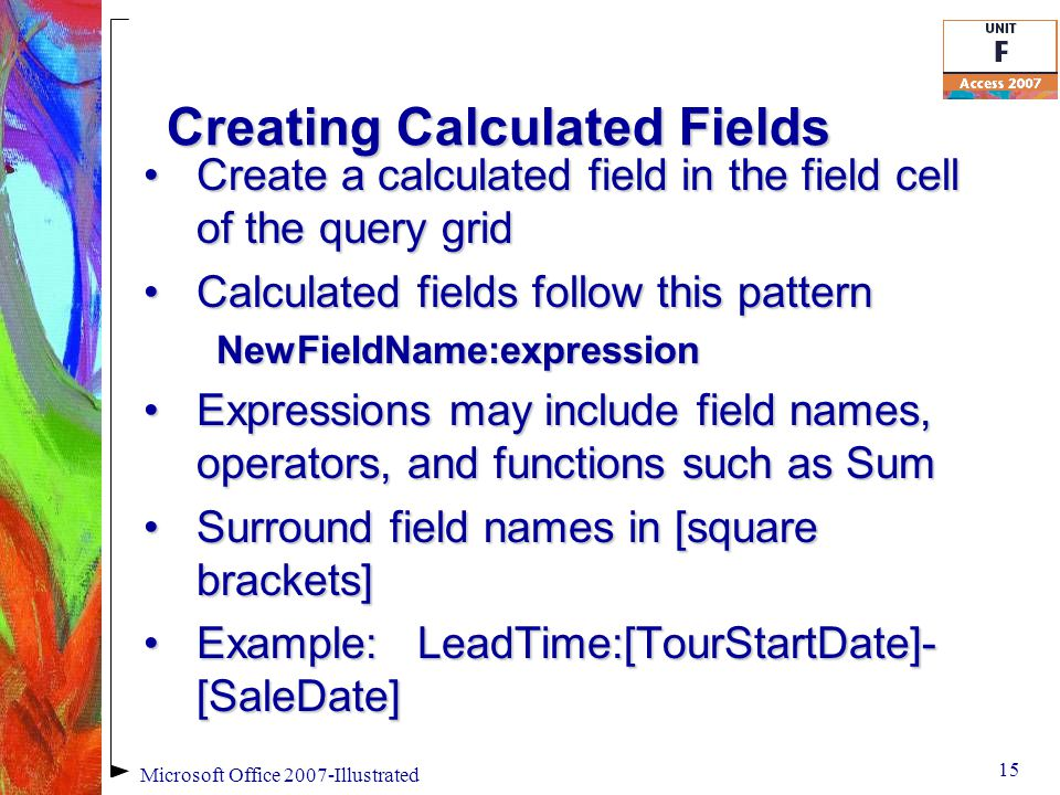 Creating Calculated Fields Create a calculated field in the field cell of the query gridCreate a calculated field in the field cell of the query grid Calculated fields follow this patternCalculated fields follow this patternNewFieldName:expression Expressions may include field names, operators, and functions such as SumExpressions may include field names, operators, and functions such as Sum Surround field names in [square brackets]Surround field names in [square brackets] Example: LeadTime:[TourStartDate]- [SaleDate]Example: LeadTime:[TourStartDate]- [SaleDate] 15 Microsoft Office 2007-Illustrated
