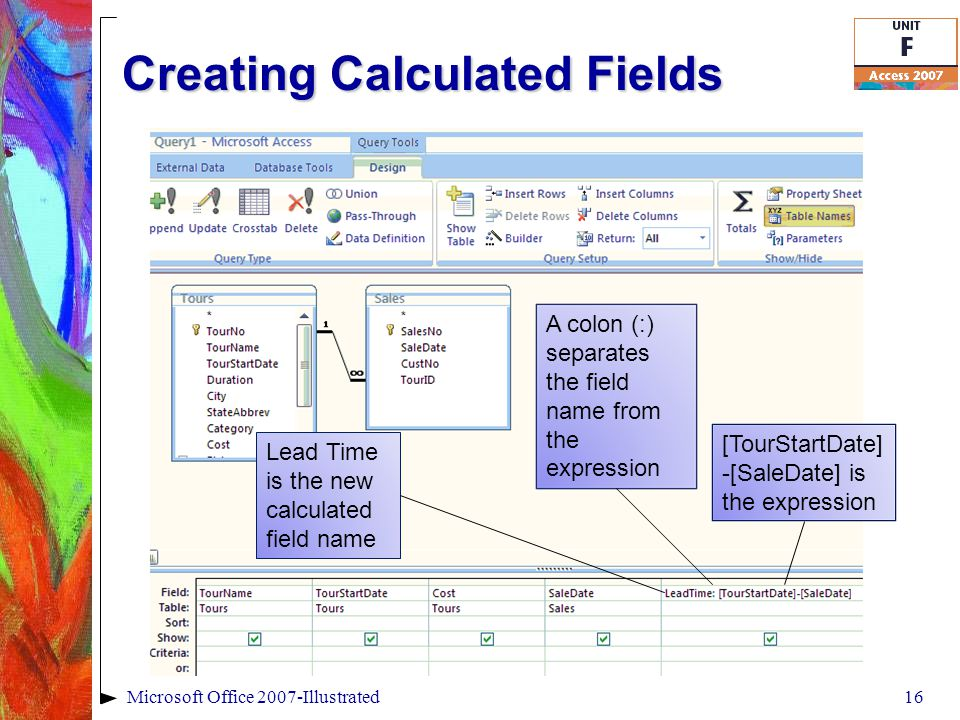 Creating Calculated Fields 16Microsoft Office 2007-Illustrated Lead Time is the new calculated field name [TourStartDate] -[SaleDate] is the expression A colon (:) separates the field name from the expression