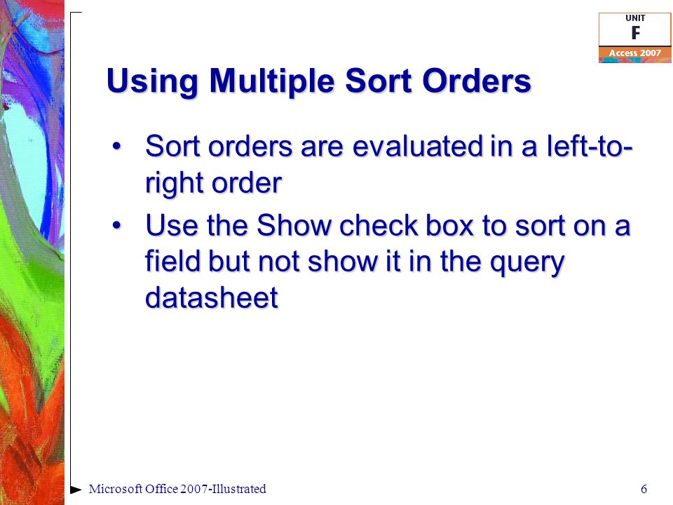 Using Multiple Sort Orders Sort orders are evaluated in a left-to- right orderSort orders are evaluated in a left-to- right order Use the Show check box to sort on a field but not show it in the query datasheetUse the Show check box to sort on a field but not show it in the query datasheet 6Microsoft Office 2007-Illustrated
