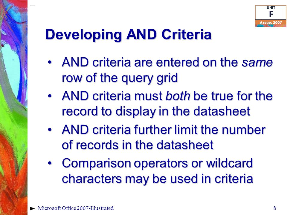 Developing AND Criteria AND criteria are entered on the same row of the query gridAND criteria are entered on the same row of the query grid AND criteria must both be true for the record to display in the datasheetAND criteria must both be true for the record to display in the datasheet AND criteria further limit the number of records in the datasheetAND criteria further limit the number of records in the datasheet Comparison operators or wildcard characters may be used in criteriaComparison operators or wildcard characters may be used in criteria 8Microsoft Office 2007-Illustrated