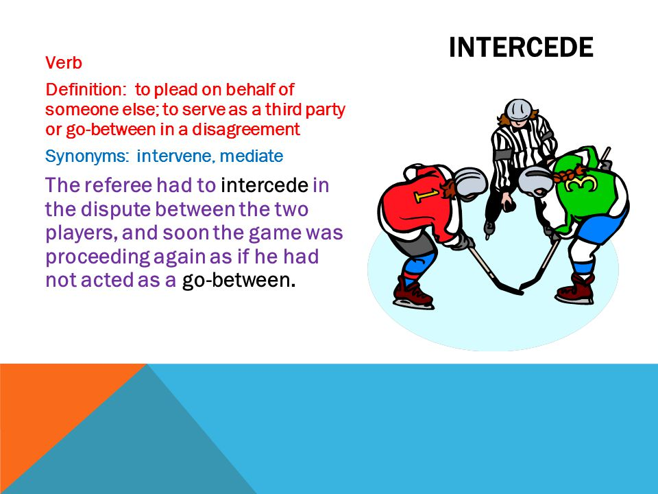 Verb Definition: to plead on behalf of someone else; to serve as a third party or go-between in a disagreement Synonyms: intervene, mediate The refere