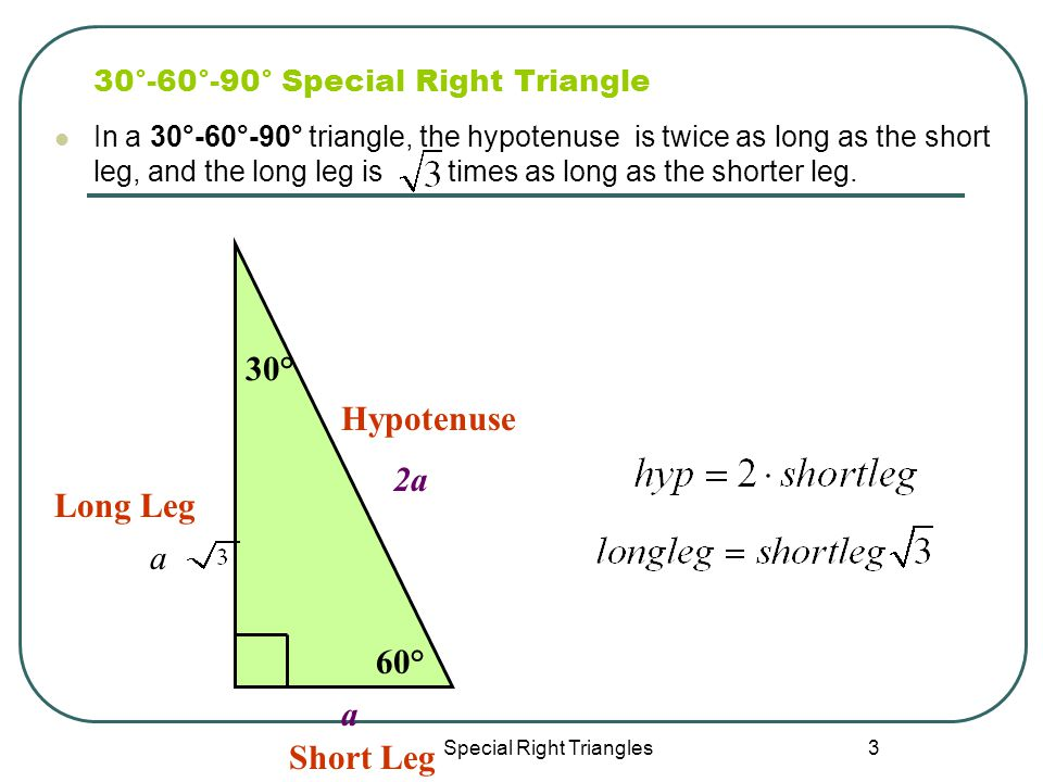 Special Right Triangles 3 30°-60°-90° Special Right Triangle In a 30°-60°-90° triangle, the hypotenuse is twice as long as the short leg, and the long leg is times as long as the shorter leg.