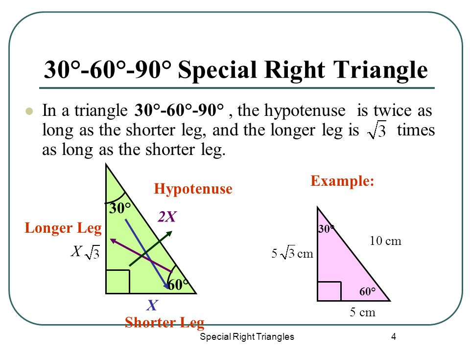 Special Right Triangles 4 30°-60°-90° Special Right Triangle In a triangle 30°-60°-90°, the hypotenuse is twice as long as the shorter leg, and the longer leg is times as long as the shorter leg.
