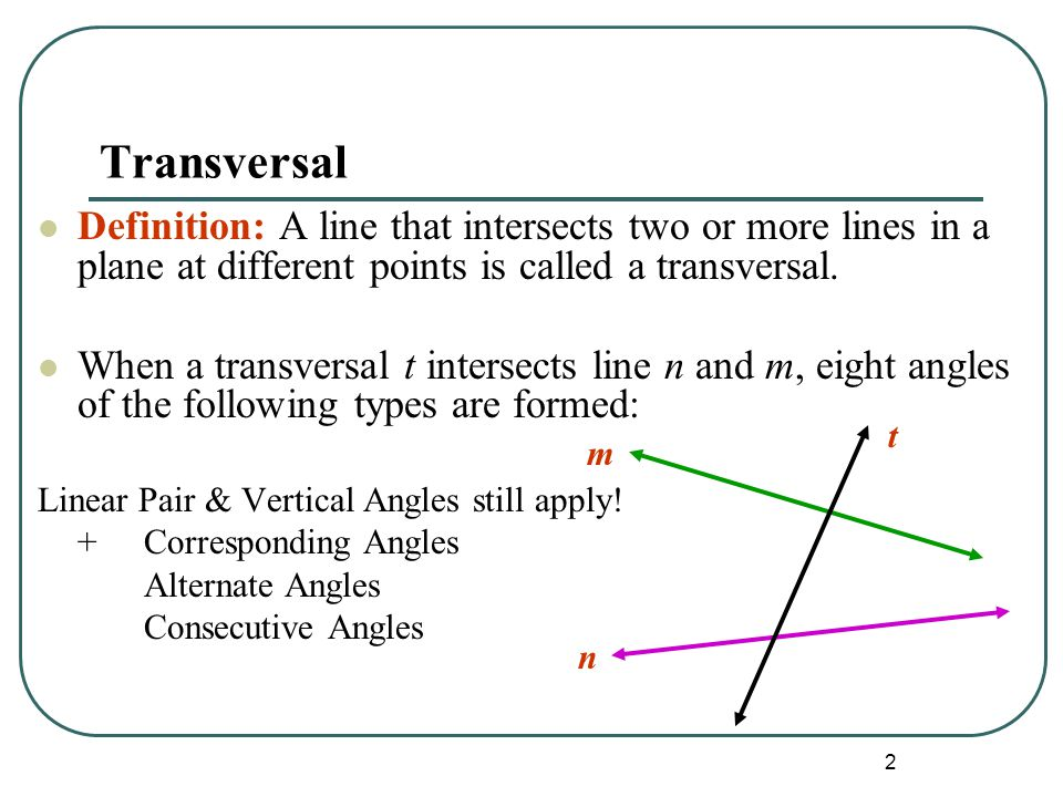 2 Transversal Definition: A line that intersects two or more lines in a plane at different points is called a transversal. When a transversal t inters