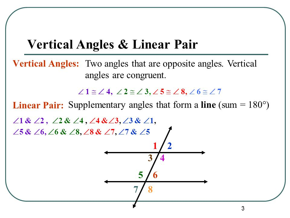 3 Vertical Angles & Linear Pair Vertical Angles: Linear Pair:  1   4,  2   3,  5   8,  6   7 Two angles that are opposite angles. Vertical