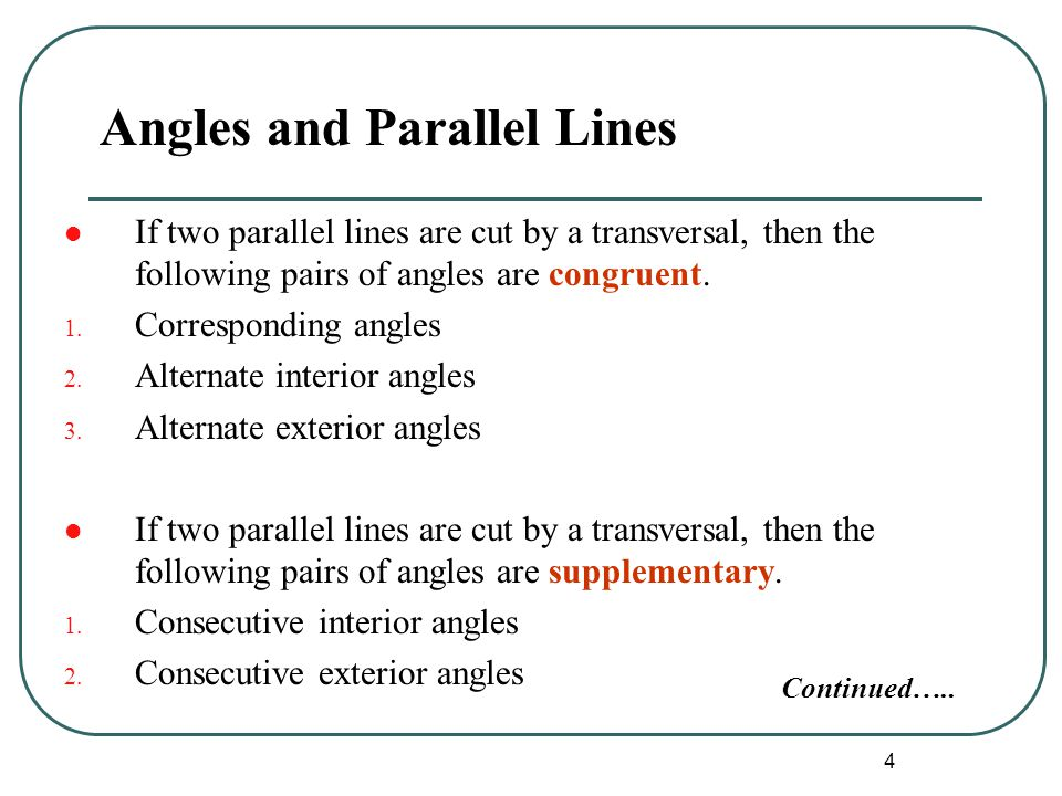 4 Angles and Parallel Lines If two parallel lines are cut by a transversal, then the following pairs of angles are congruent. 1. Corresponding angles