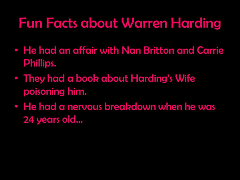 Fun Facts about Warren Harding He had an affair with Nan Britton and Carrie Phillips. They had a book about Harding's Wife poisoning him. He had a ner