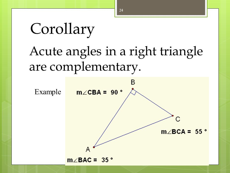 Corollary There can be at most one right or obtuse angle in a triangle. Example Triangles??? 23