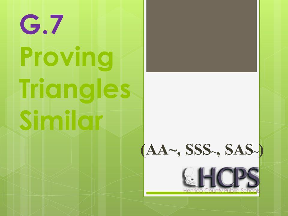 G.7 Proving Triangles Similar (AA~, SSS ~, SAS ~ )