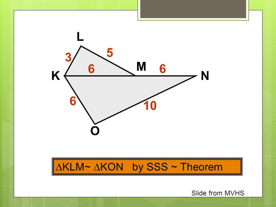 O N L K M  KLM~  KON by SSS ~ Theorem 6 3 10 5 6 6 Slide from MVHS